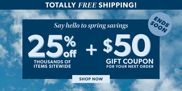 Totally Free Shipping! Say Hello To Spring Savings. 25% Off Thousands of Items Sitewide + $50 Gift Coupon For Your Next Order. Shop Now. Ends Soon. Image Featuring Sky and Clouds