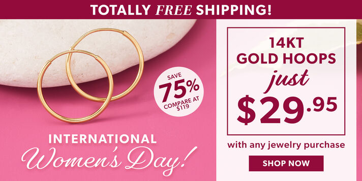 Totally Free Shipping! Intwernational Women's Day! 14kt Gold Hoops Just $29.95 With Any Jewelry Purchase. Save 75% Compare at $119. Shop Now. Image Featuring Gold Hoops on Pink Background