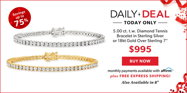 Savings Up To 75%. Daily Deal Today Only. 5.00 ct. t.w. Diamond Tennis Bracelet in Sterling Silver or 18 kt Gold Over Sterling 7 in. $995. Buy Now. Monthly Payments Available With Affirm. Plus FREE EXPRESS SHIPPING> Also Available in 8in.